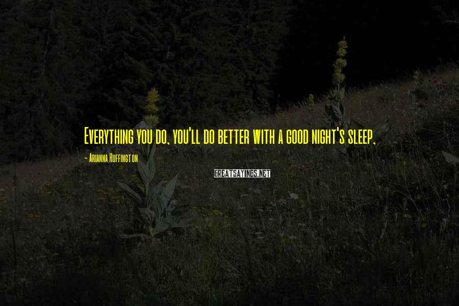 Arianna Huffington Sayings: Everything you do, you'll do better with a good night's sleep,