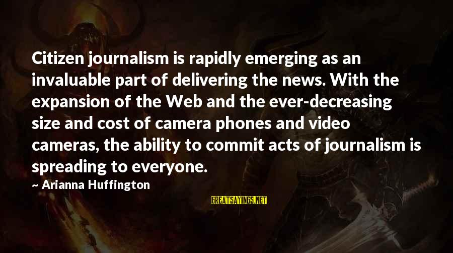 Arianna's Sayings By Arianna Huffington: Citizen journalism is rapidly emerging as an invaluable part of delivering the news. With the
