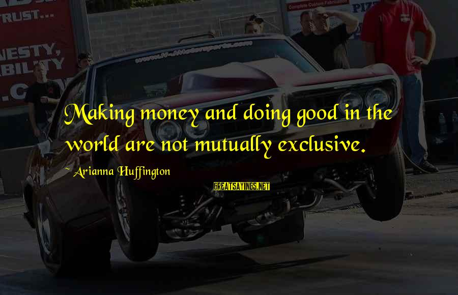 Arianna's Sayings By Arianna Huffington: Making money and doing good in the world are not mutually exclusive.