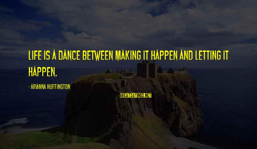 Arianna's Sayings By Arianna Huffington: Life is a dance between making it happen and letting it happen.