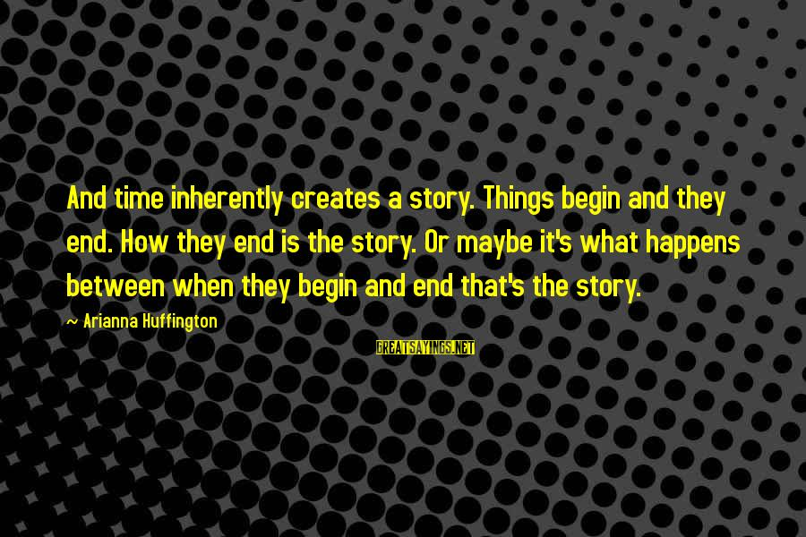Arianna's Sayings By Arianna Huffington: And time inherently creates a story. Things begin and they end. How they end is