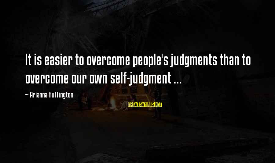Arianna's Sayings By Arianna Huffington: It is easier to overcome people's judgments than to overcome our own self-judgment ...