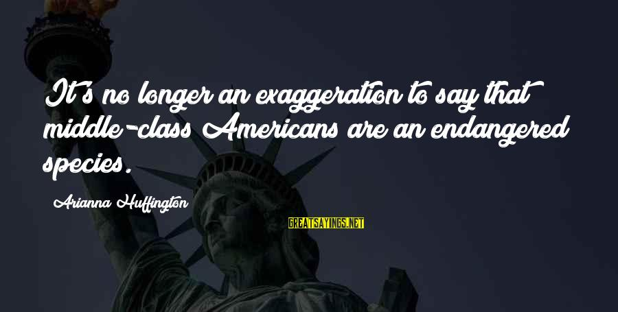 Arianna's Sayings By Arianna Huffington: It's no longer an exaggeration to say that middle-class Americans are an endangered species.