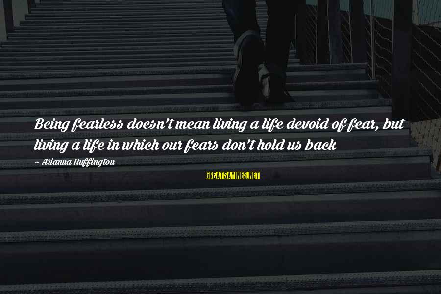 Arianna's Sayings By Arianna Huffington: Being fearless doesn't mean living a life devoid of fear, but living a life in