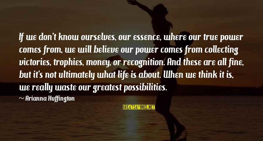 Arianna's Sayings By Arianna Huffington: If we don't know ourselves, our essence, where our true power comes from, we will