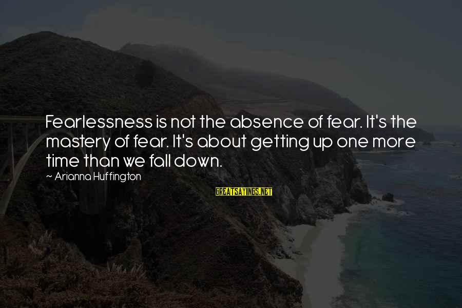 Arianna's Sayings By Arianna Huffington: Fearlessness is not the absence of fear. It's the mastery of fear. It's about getting