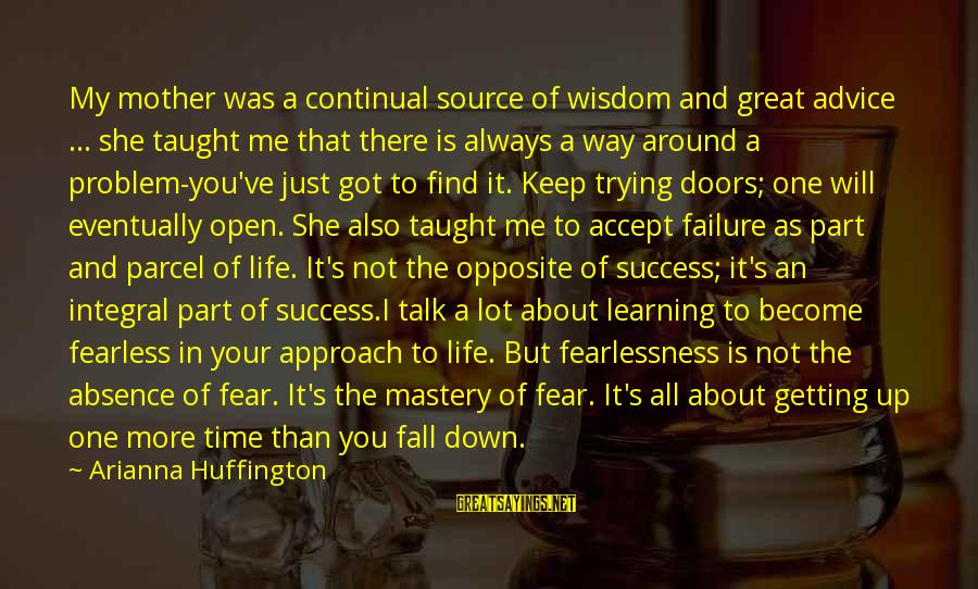 Arianna's Sayings By Arianna Huffington: My mother was a continual source of wisdom and great advice ... she taught me