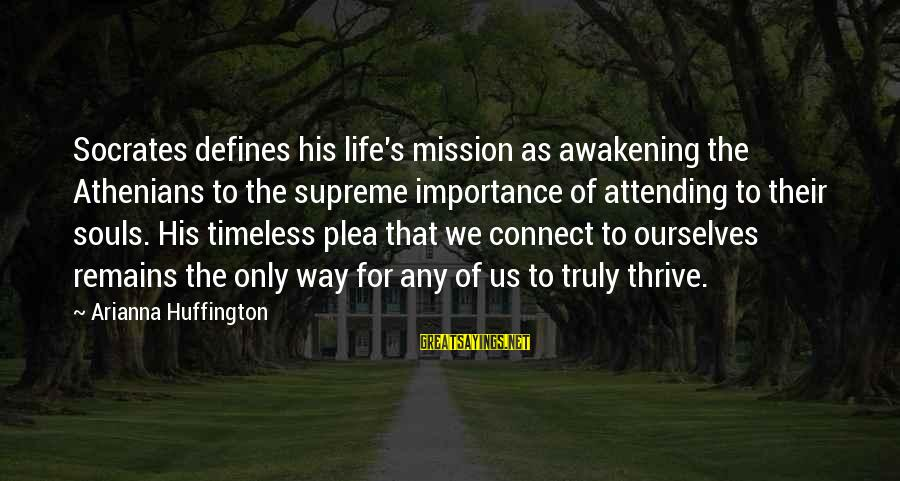 Arianna's Sayings By Arianna Huffington: Socrates defines his life's mission as awakening the Athenians to the supreme importance of attending