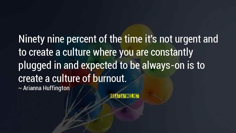 Arianna's Sayings By Arianna Huffington: Ninety nine percent of the time it's not urgent and to create a culture where