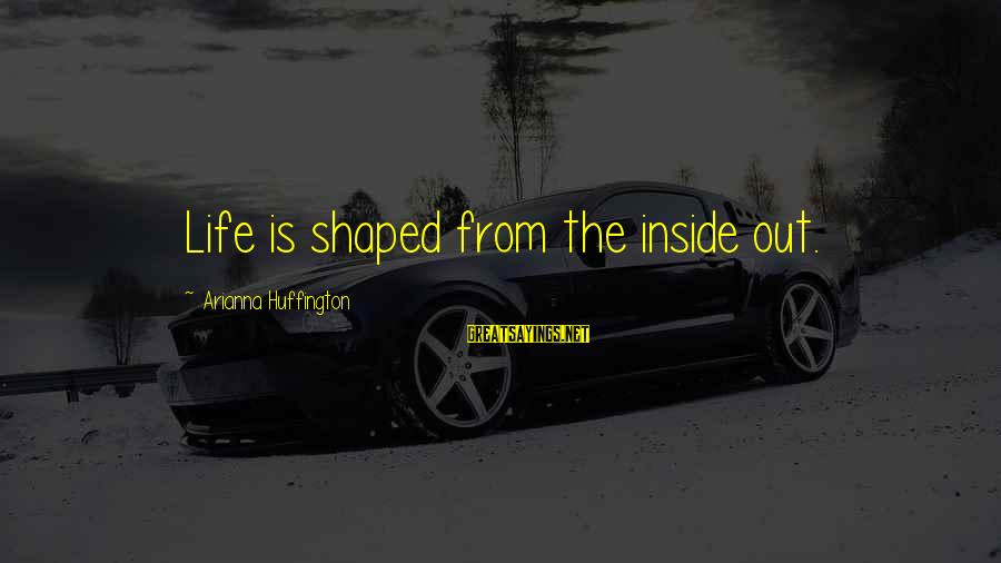 Arianna's Sayings By Arianna Huffington: Life is shaped from the inside out.