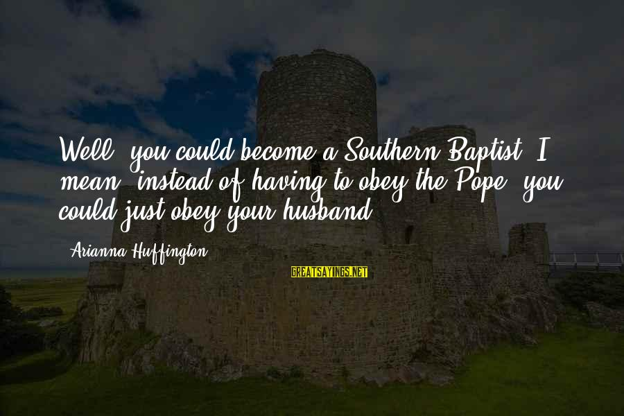 Arianna's Sayings By Arianna Huffington: Well, you could become a Southern Baptist. I mean, instead of having to obey the