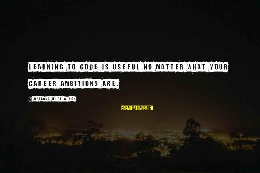 Arianna's Sayings By Arianna Huffington: Learning to code is useful no matter what your career ambitions are.
