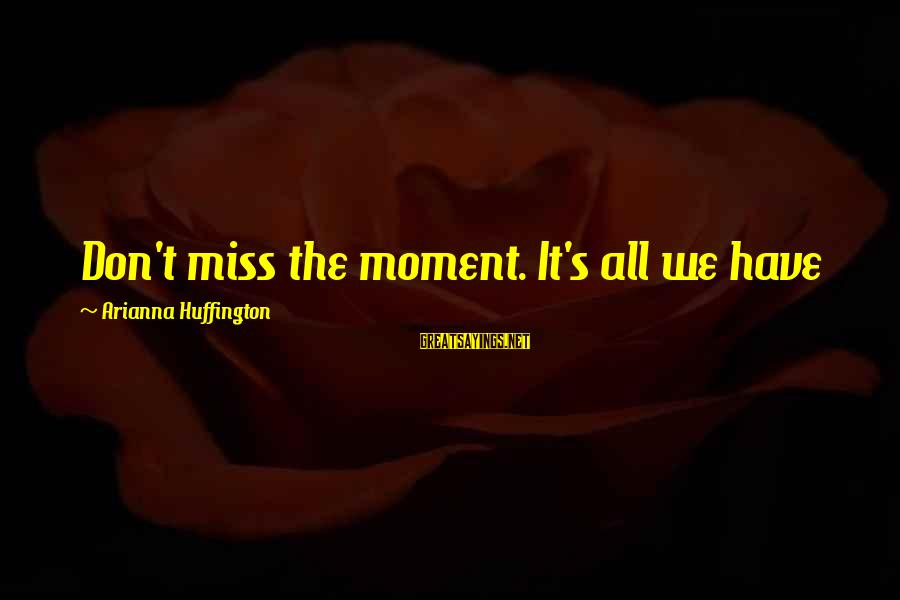 Arianna's Sayings By Arianna Huffington: Don't miss the moment. It's all we have