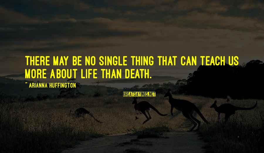 Arianna's Sayings By Arianna Huffington: There may be no single thing that can teach us more about life than death.