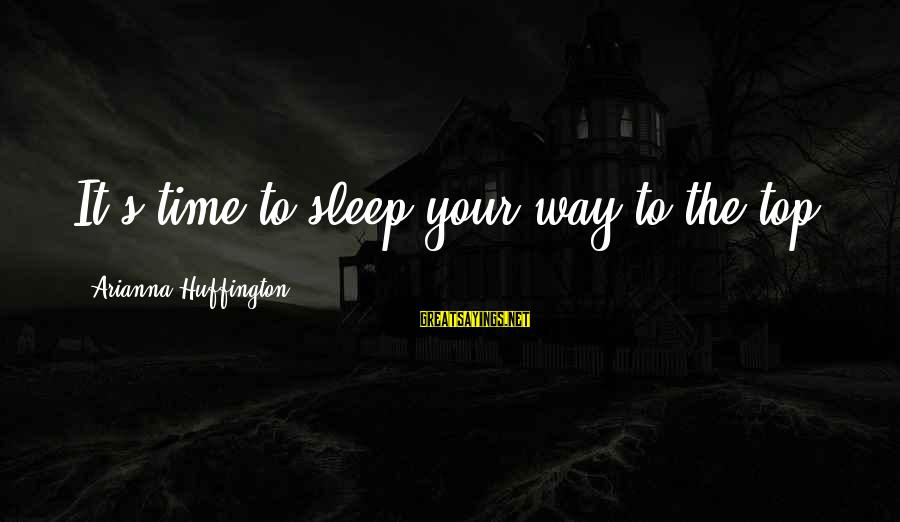 Arianna's Sayings By Arianna Huffington: It's time to sleep your way to the top,