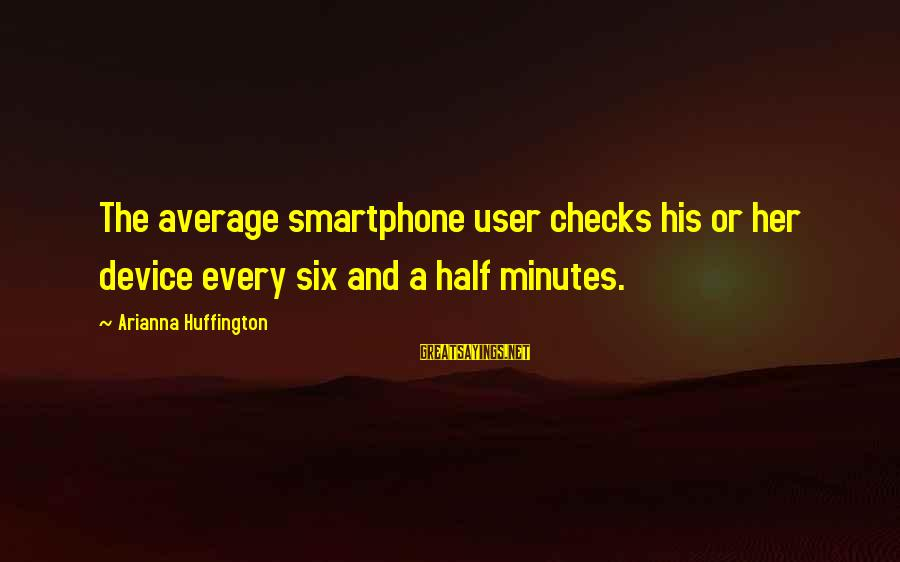 Arianna's Sayings By Arianna Huffington: The average smartphone user checks his or her device every six and a half minutes.