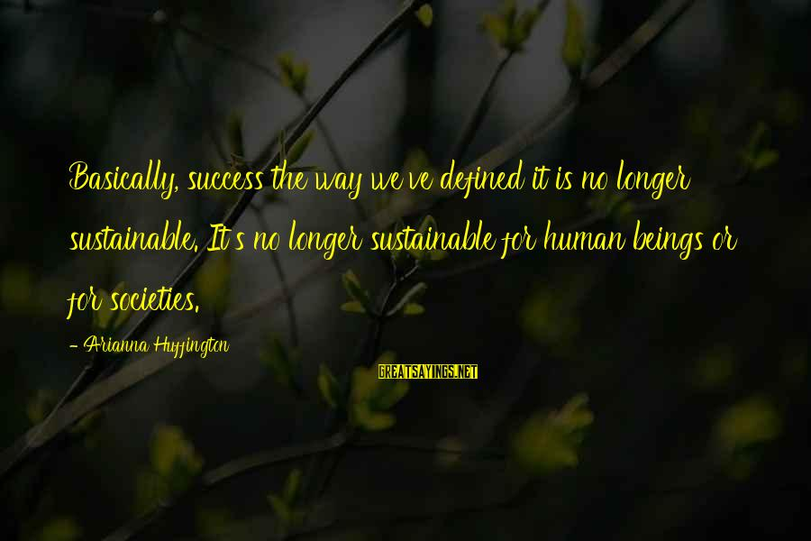 Arianna's Sayings By Arianna Huffington: Basically, success the way we've defined it is no longer sustainable. It's no longer sustainable