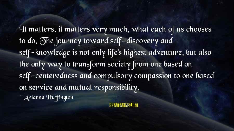 Arianna's Sayings By Arianna Huffington: It matters, it matters very much, what each of us chooses to do. The journey