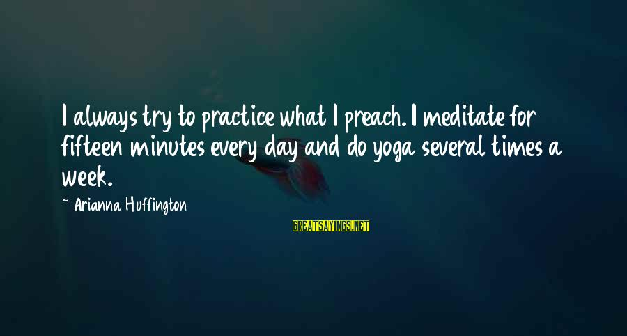 Arianna's Sayings By Arianna Huffington: I always try to practice what I preach. I meditate for fifteen minutes every day