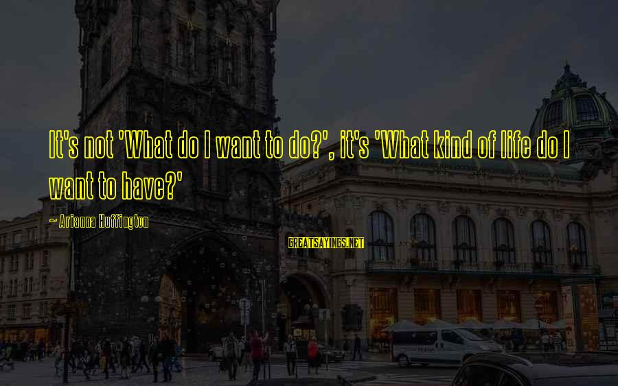 Arianna's Sayings By Arianna Huffington: It's not 'What do I want to do?', it's 'What kind of life do I