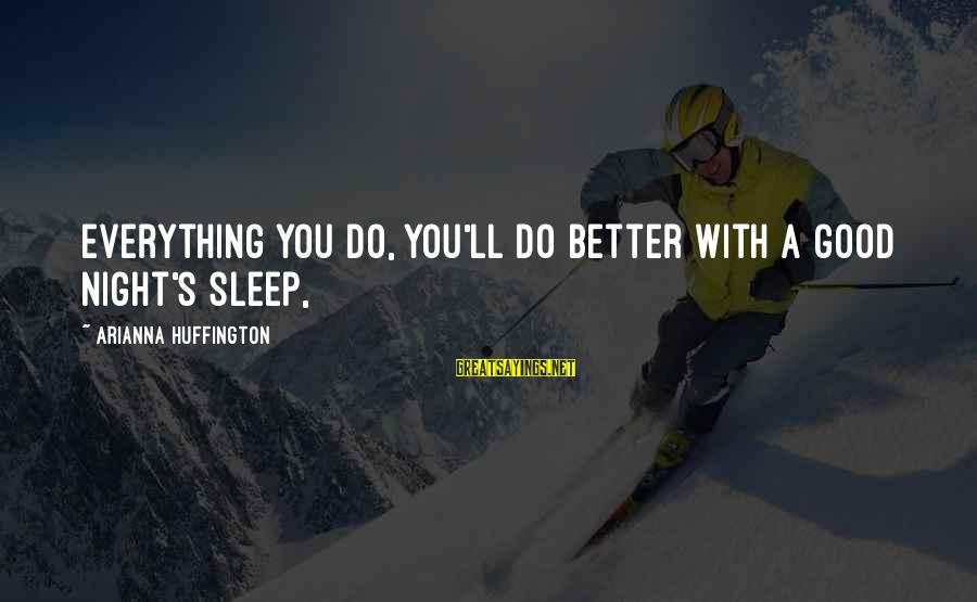 Arianna's Sayings By Arianna Huffington: Everything you do, you'll do better with a good night's sleep,