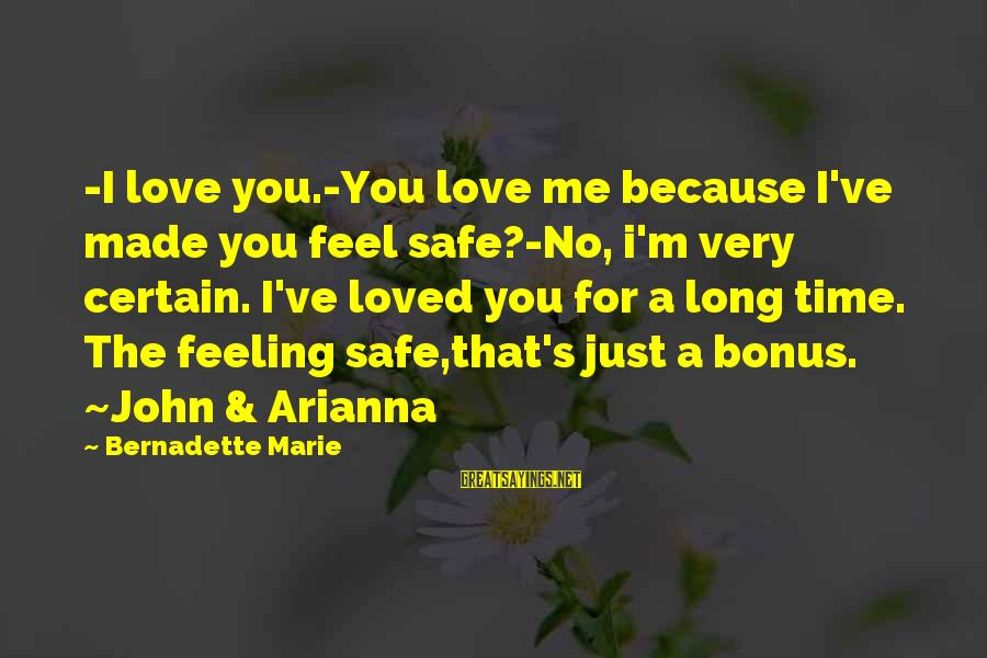 Arianna's Sayings By Bernadette Marie: -I love you.-You love me because I've made you feel safe?-No, i'm very certain. I've