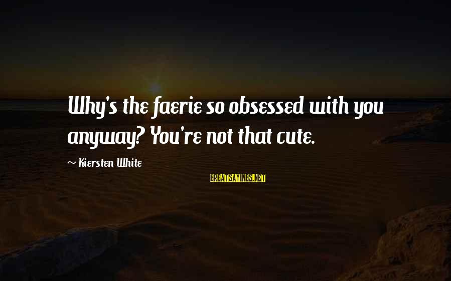 Arianna's Sayings By Kiersten White: Why's the faerie so obsessed with you anyway? You're not that cute.