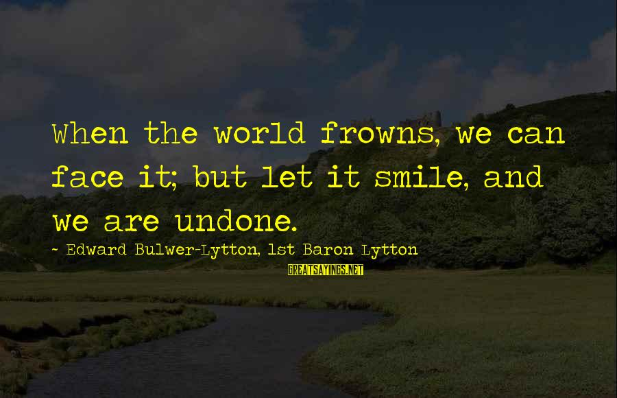 Ariel Little Mermaid Love Sayings By Edward Bulwer-Lytton, 1st Baron Lytton: When the world frowns, we can face it; but let it smile, and we are