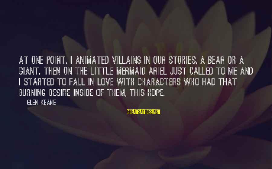 Ariel Little Mermaid Love Sayings By Glen Keane: At one point, I animated villains in our stories, a bear or a giant, then