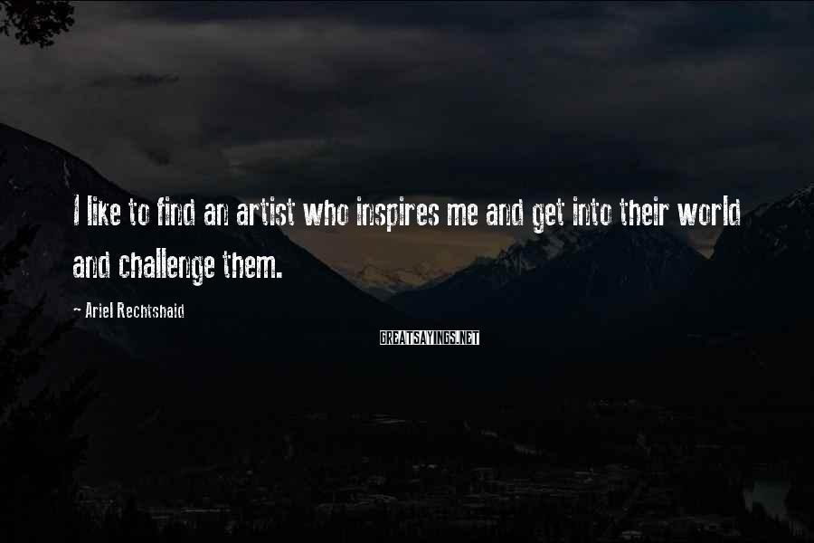 Ariel Rechtshaid Sayings: I like to find an artist who inspires me and get into their world and