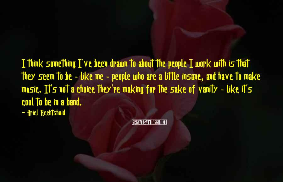 Ariel Rechtshaid Sayings: I think something I've been drawn to about the people I work with is that