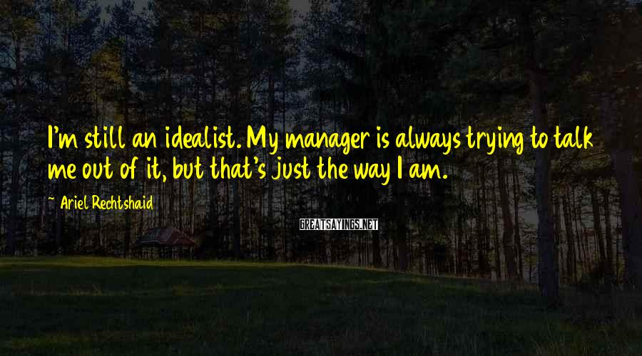 Ariel Rechtshaid Sayings: I'm still an idealist. My manager is always trying to talk me out of it,