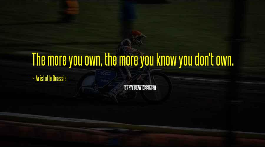 Aristotle Onassis Sayings: The more you own, the more you know you don't own.