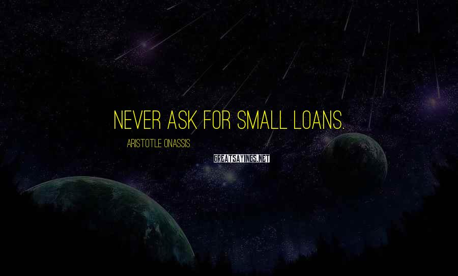 Aristotle Onassis Sayings: Never ask for small loans.