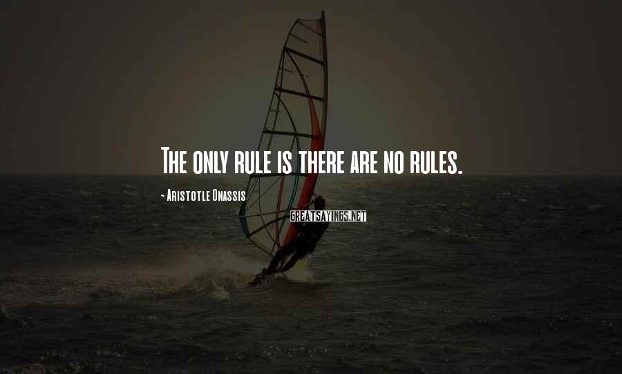 Aristotle Onassis Sayings: The only rule is there are no rules.