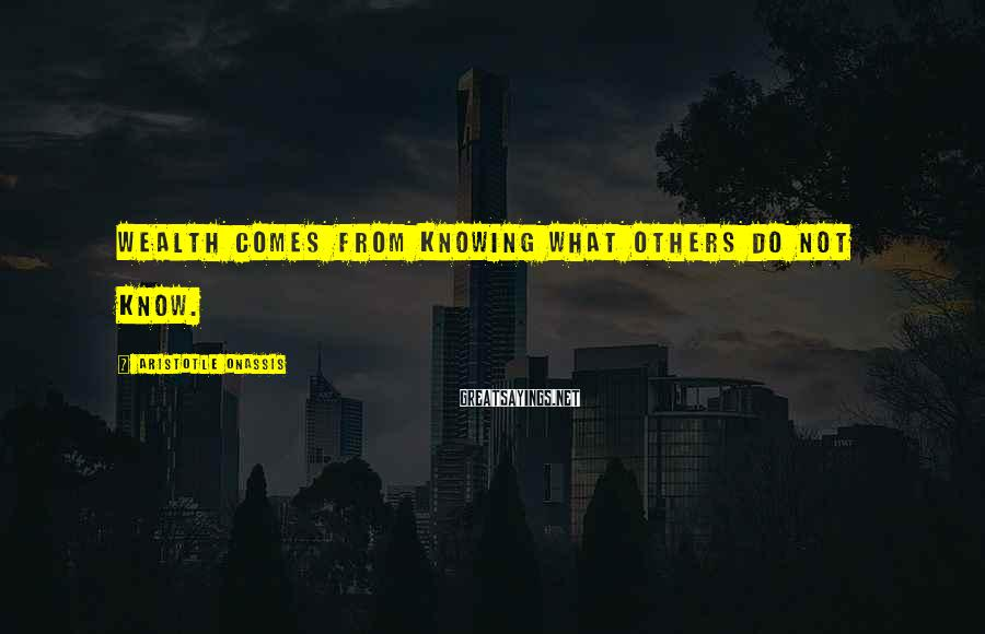 Aristotle Onassis Sayings: Wealth comes from knowing what others do not know.