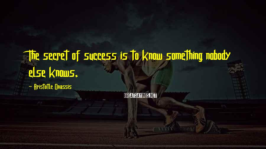 Aristotle Onassis Sayings: The secret of success is to know something nobody else knows.