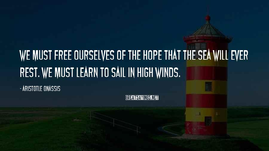 Aristotle Onassis Sayings: We must free ourselves of the hope that the sea will ever rest. We must