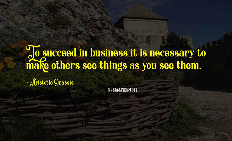 Aristotle Onassis Sayings: To succeed in business it is necessary to make others see things as you see