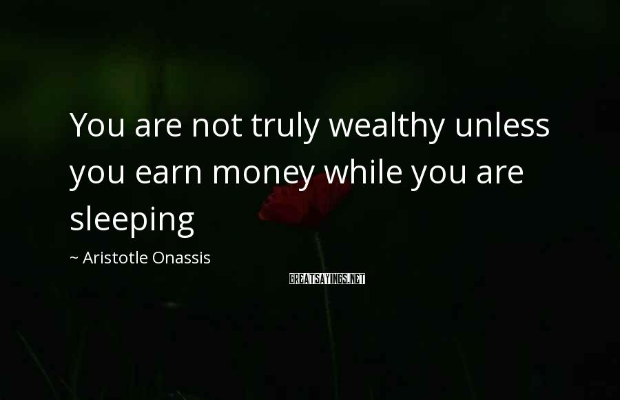 Aristotle Onassis Sayings: You are not truly wealthy unless you earn money while you are sleeping
