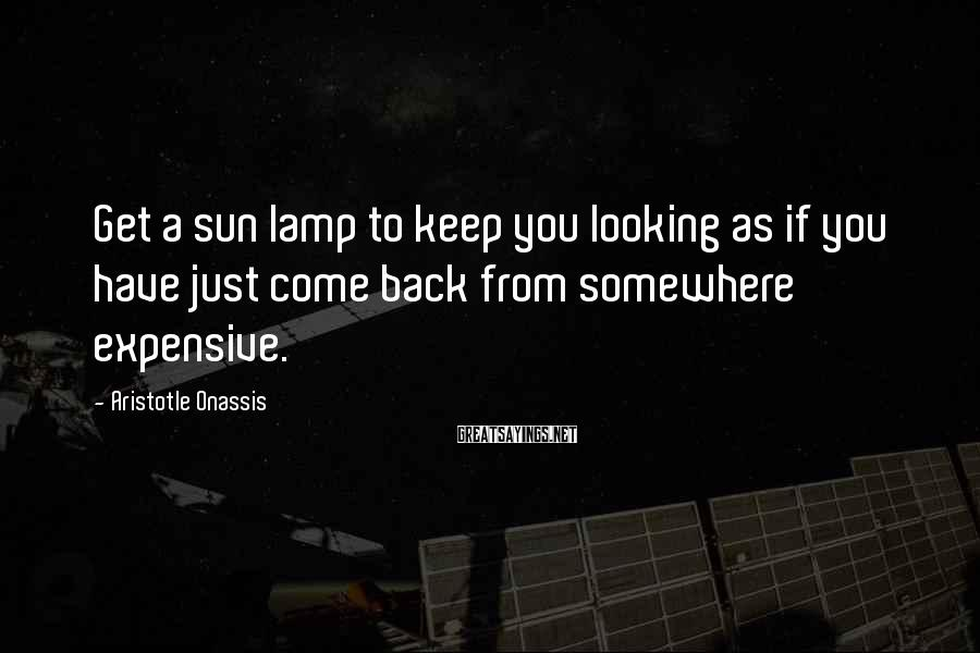 Aristotle Onassis Sayings: Get a sun lamp to keep you looking as if you have just come back