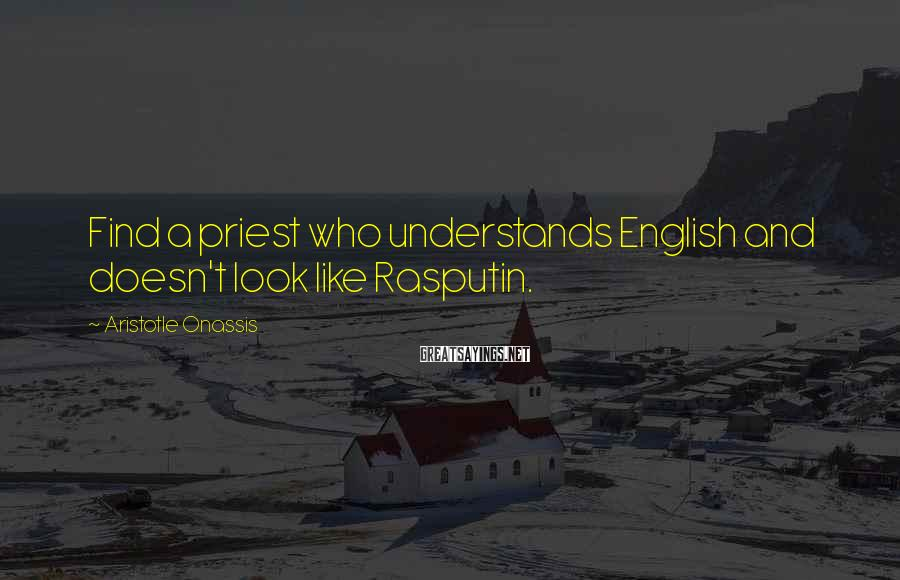 Aristotle Onassis Sayings: Find a priest who understands English and doesn't look like Rasputin.