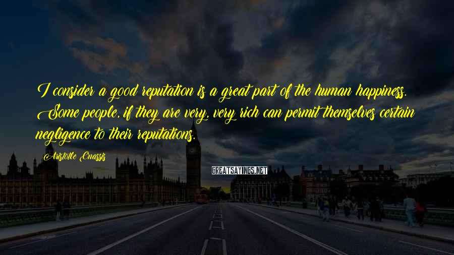 Aristotle Onassis Sayings: I consider a good reputation is a great part of the human happiness. Some people,