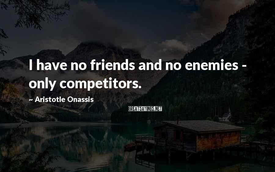 Aristotle Onassis Sayings: I have no friends and no enemies - only competitors.