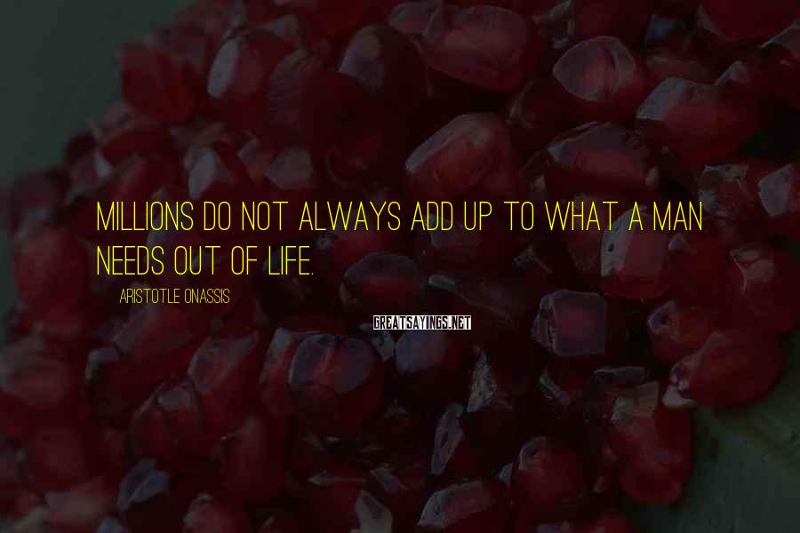 Aristotle Onassis Sayings: Millions do not always add up to what a man needs out of life.