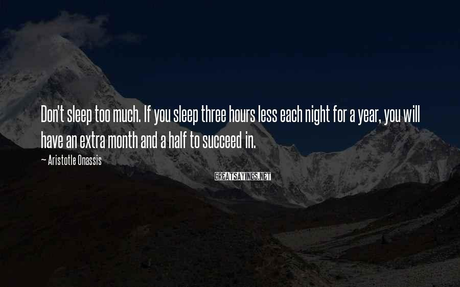 Aristotle Onassis Sayings: Don't sleep too much. If you sleep three hours less each night for a year,