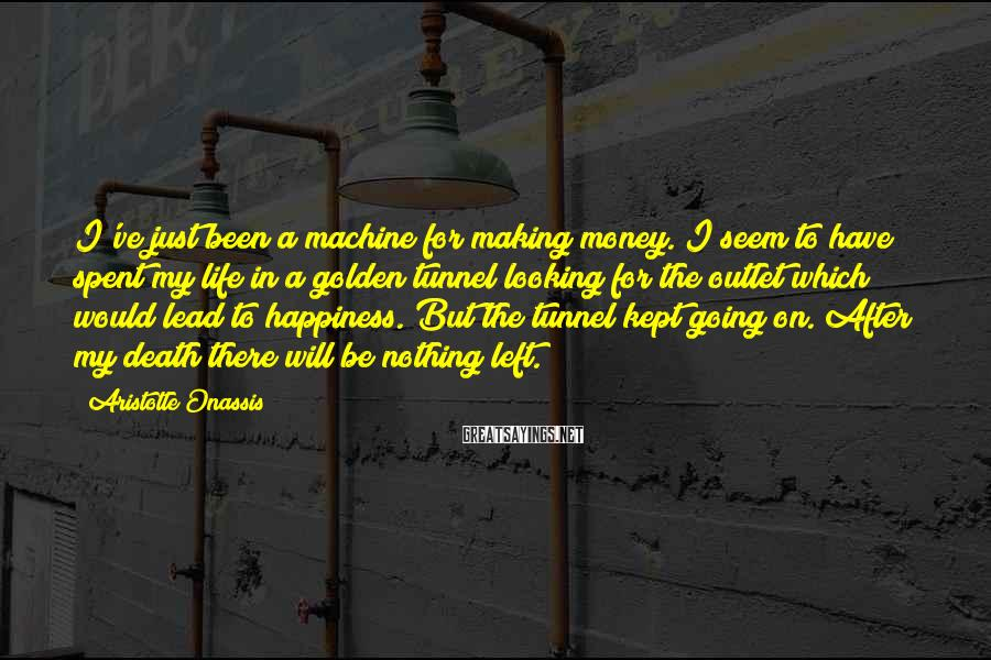 Aristotle Onassis Sayings: I've just been a machine for making money. I seem to have spent my life