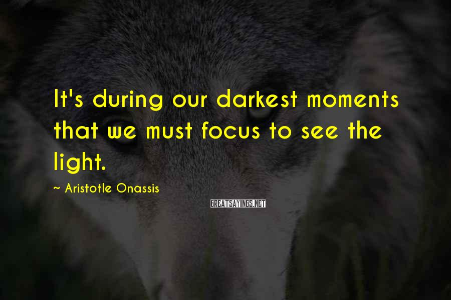 Aristotle Onassis Sayings: It's during our darkest moments that we must focus to see the light.