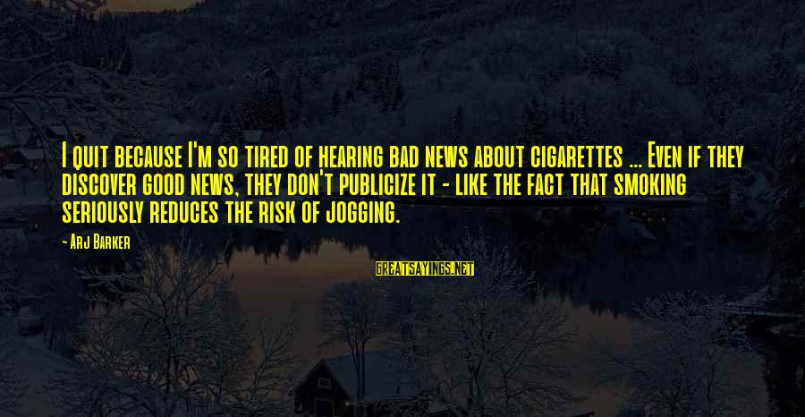 Arj Barker Sayings By Arj Barker: I quit because I'm so tired of hearing bad news about cigarettes ... Even if