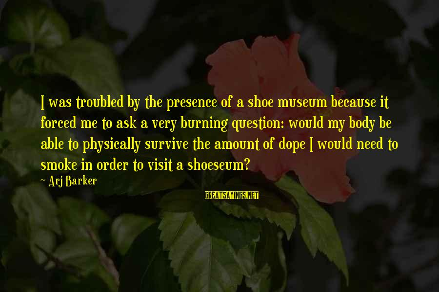 Arj Barker Sayings By Arj Barker: I was troubled by the presence of a shoe museum because it forced me to